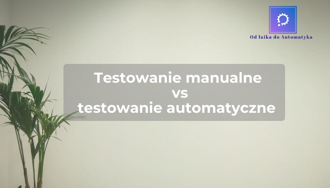 Testowanie manualne vs testowanie automatyczne