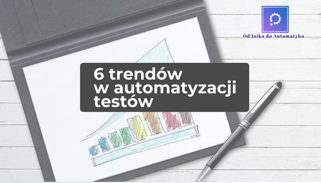 TOP 6 trendów w obszarze automatyzacji testów